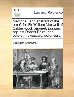 Memorial, and abstract of the proof, for Sir William Maxwell of Calderwood, baronet, pursuer; against Robert Baird, and others, his vassals, defenders.