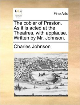 The cobler of Preston. As it is acted at the Theatres, with applause. Written by Mr. Johnson.