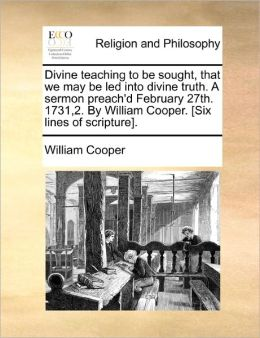 Divine teaching to be sought, that we may be led into divine truth. A sermon preach'd February 27th. 1731,2. By William Cooper. [Six lines of scripture].