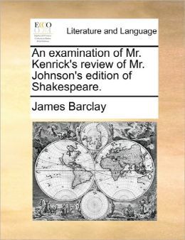 An Examination Of Mr. Kenrick's Review Of Mr. Johnson's Edition Of Shakespeare.