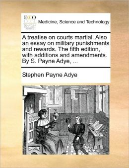 A Treatise On Courts Martial. Also An Essay On Military Punishments And Rewards. The Fifth Edition, With Additions And Amendments. By S. Payne Adye, ...