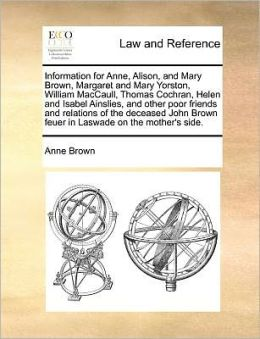 Information For Anne, Alison, And Mary Brown, Margaret And Mary Yorston, William Maccaull, Thomas Cochran, Helen And Isabel Ainslies, And Other Poor Friends And Relations Of The Deceased John Brown Feuer In Laswade On The Mother's Side.
