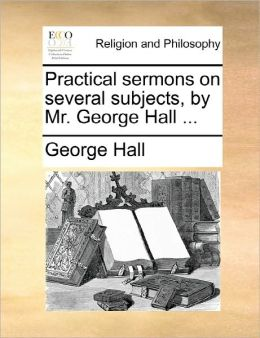 Practical Sermons On Several Subjects, By Mr. George Hall ...