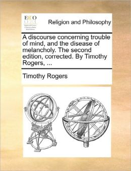 A discourse concerning trouble of mind, and the disease of melancholy. The second edition, corrected. By Timothy Rogers, ...