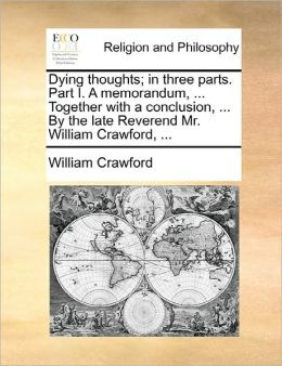 Dying Thoughts; In Three Parts. Part I. A Memorandum, ... Together With A Conclusion, ... By The Late Reverend Mr. William Crawford, ...