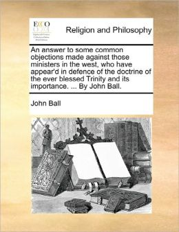 An Answer To Some Common Objections Made Against Those Ministers In The West, Who Have Appear'D In Defence Of The Doctrine Of The Ever Blessed Trinity And Its Importance. ... By John Ball.