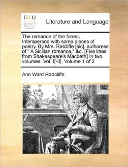 The Romance Of The Forest. Interspersed With Some Pieces Of Poetry. By Mrs. Ratcliffe [Sic], Authoress Of A Sicilian Romance, &C. [Five Lines From Shakespeare's Macbeth] In Two Volumes. Vol. I[-Ii]. Volume 1 Of 2