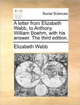 A Letter From Elizabeth Webb, To Anthony William Boehm, With His Answer. The Third Edition.