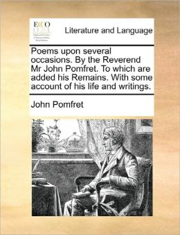 Poems upon several occasions. By the Reverend Mr John Pomfret. To which are added his Remains. With some account of his life and writings.