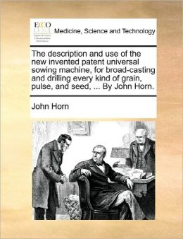 The Description And Use Of The New Invented Patent Universal Sowing Machine, For Broad-Casting And Drilling Every Kind Of Grain, Pulse, And Seed, ... By John Horn.