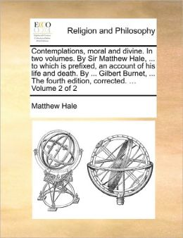 Contemplations, Moral And Divine. In Two Volumes. By Sir Matthew Hale, ... To Which Is Prefixed, An Account Of His Life And Death. By ... Gilbert Burnet, ... The Fourth Edition, Corrected. ... Volume 2 Of 2