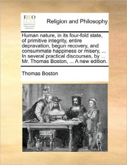 Human Nature, In Its Four-Fold State, Of Primitive Integrity, Entire Depravation, Begun Recovery, And Consummate Happiness Or Misery, ... In Several Practical Discourses, By ... Mr. Thomas Boston, ... A New Edition.