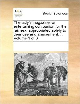 The Lady's Magazine; Or Entertaining Companion For The Fair Sex, Appropriated Solely To Their Use And Amusement. ... Volume 1 Of 3