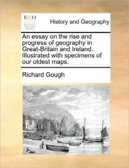 An Essay On The Rise And Progress Of Geography In Great-Britain And Ireland. Illustrated With Specimens Of Our Oldest Maps.