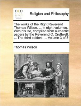 The Works Of The Right Reverend Thomas Wilson, ... In Eight Volumes. With His Life, Compiled From Authentic Papers By The Reverend C. Cruttwell. ... The Third Edition. ... Volume 3 Of 8