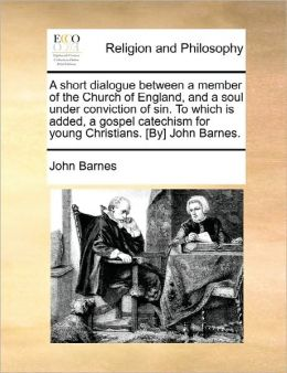 A Short Dialogue Between A Member Of The Church Of England, And A Soul Under Conviction Of Sin. To Which Is Added, A Gospel Catechism For Young Christians. [By] John Barnes.