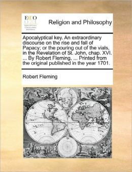 Apocalyptical key. An extraordinary discourse on the rise and fall of Papacy; or the pouring out of the vials, in the Revelation of St. John, chap. XVI. ... By Robert Fleming, ... Printed from the original published in the year 1701.