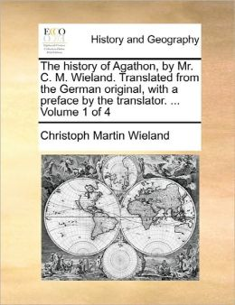 The history of Agathon, by Mr. C. M. Wieland. Translated from the German original, with a preface by the translator. ... Volume 1 of 4