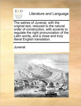 The satires of Juvenal, with the original text, reduced to the natural order of construction, with accents to regulate the right pronunciation of the Latin words, and a close and truly literal English translation.