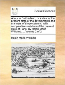 A tour in Switzerland; or a view of the present state of the governments and manners of those cantons: with comparative sketches of the present state of Paris. By Helen Maria Williams. ... Volume 2 of 2
