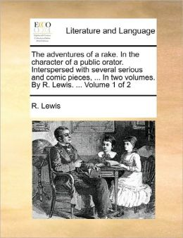 The Adventures Of A Rake. In The Character Of A Public Orator. Interspersed With Several Serious And Comic Pieces, ... In Two Volumes. By R. Lewis. ... Volume 1 Of 2
