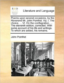 Poems Upon Several Occasions, By The Reverend Mr. John Pomfret. Viz. I. The Choice. ... Vi. On The Conflagration, ... The Eleventh Edition, Corrected. With Some Account Of His Life And Writings. To Which Are Added, His Remains.