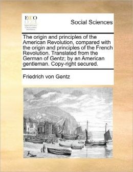 The Origin And Principles Of The American Revolution, Compared With The Origin And Principles Of The French Revolution. Translated From The German Of Gentz; By An American Gentleman. Copy-Right Secured.