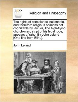 The rights of conscience inalienable, and therefore religious opinions not cognizable by law: or, The high-flying church-man, stript of his legal robe, appears a Yaho. By John Leland [One line from Elihu].
