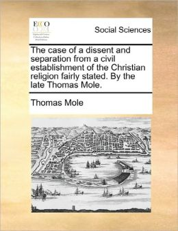 The Case Of A Dissent And Separation From A Civil Establishment Of The Christian Religion Fairly Stated. By The Late Thomas Mole.