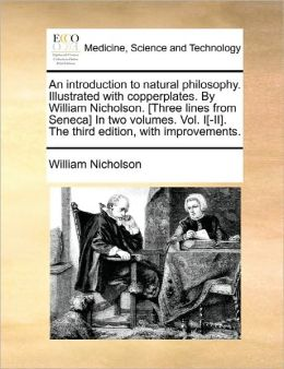 An Introduction To Natural Philosophy. Illustrated With Copperplates. By William Nicholson. [Three Lines From Seneca] In Two Volumes. Vol. I[-Ii]. The Third Edition, With Improvements.