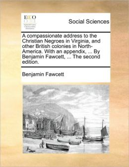 A compassionate address to the Christian Negroes in Virginia, and other British colonies in North-America. With an appendix, ... By Benjamin Fawcett, ... The second edition.