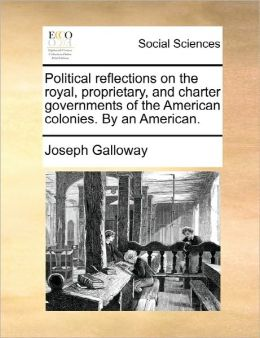 Political Reflections On The Royal, Proprietary, And Charter Governments Of The American Colonies. By An American.