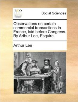 Observations On Certain Commercial Transactions In France, Laid Before Congress. By Arthur Lee, Esquire.