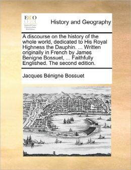 A Discourse On The History Of The Whole World, Dedicated To His Royal Highness The Dauphin. ... Written Originally In French By James Benigne Bossuet, ... Faithfully Englished. The Second Edition.