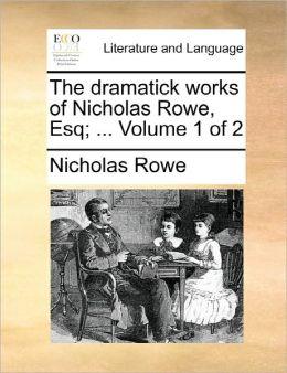 The Dramatick Works Of Nicholas Rowe, Esq; ... Volume 1 Of 2