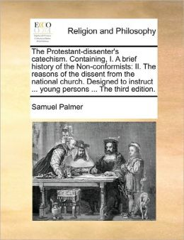The Protestant-Dissenter's Catechism. Containing, I. A Brief History Of The Non-Conformists