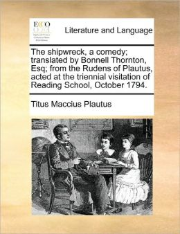 The Shipwreck, A Comedy; Translated By Bonnell Thornton, Esq; From The Rudens Of Plautus, Acted At The Triennial Visitation Of Reading School, October 1794.