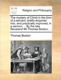 The Mystery Of Christ In The Form Of A Servant, Briefly Enquired Into, And Practically Improved; In A Sermon ... By The Late Reverend Mr Thomas Boston, ...