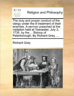 The Duty And Proper Conduct Of The Clergy Under The Ill Treatment Of Their Enemies. A Sermon Preached At The Visitation Held At Towcester, July 2, 1736. By The ... Bishop Of Peterborough. By Richard Grey, ...