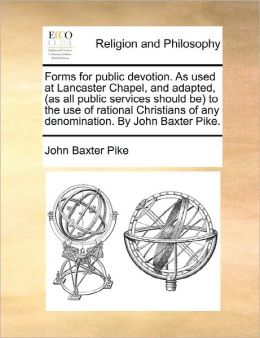 Forms For Public Devotion. As Used At Lancaster Chapel, And Adapted, (As All Public Services Should Be) To The Use Of Rational Christians Of Any Denomination. By John Baxter Pike.