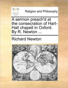 A sermon preach'd at the consecration of Hart-Hall chapell in Oxford. By R. Newton ...