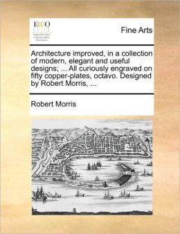 Architecture improved, in a collection of modern, elegant and useful designs; ... All curiously engraved on fifty copper-plates, octavo. Designed by Robert Morris, ...