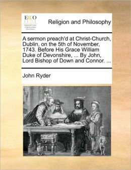 A sermon preach'd at Christ-Church, Dublin, on the 5th of November, 1743. Before His Grace William Duke of Devonshire, ... By John, Lord Bishop of Down and Connor. ...