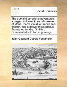The true and surprising adventures, voyages, shipwreck, and distresses, of Mons. Pierre Viaud, a French sea-captain, and a native of Bourdeaux. Translated by Mrs. Griffith. ; Ornamented with two engravings.