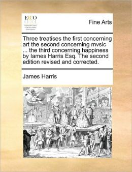 Three treatises the first concerning art the second concerning mvsic ... the third concerning happiness by Iames Harris Esq. The second edition revised and corrected.