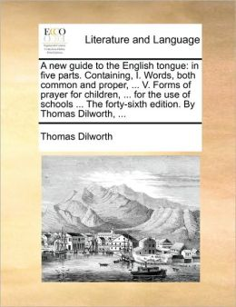 A new guide to the English tongue: in five parts. Containing, I. Words, both common and proper, ... V. Forms of prayer for children, ... for the use of schools ... The forty-sixth edition. By Thomas Dilworth, ...