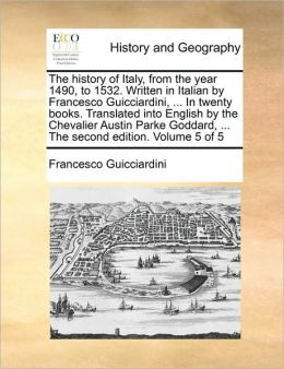 The history of Italy, from the year 1490, to 1532. Written in Italian by Francesco Guicciardini, ... In twenty books. Translated into English by the Chevalier Austin Parke Goddard, ... The second edition. Volume 5 of 5