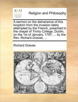 A sermon on the deliverance of this kingdom from the invasion lately attempted by the French, preached in the chapel of Trinity College, Dublin, on the 1st of January, 1797; ... by the Rev. Richard Graves, ...