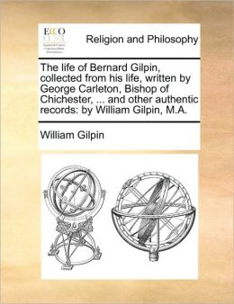 The life of Bernard Gilpin, collected from his life, written by George Carleton, Bishop of Chichester, ... and other authentic records: by William Gilpin, M.A.