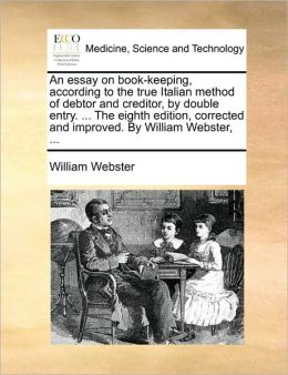 An essay on book-keeping, according to the true Italian method of debtor and creditor, by double entry. ... The eighth edition, corrected and improved. By William Webster, ...